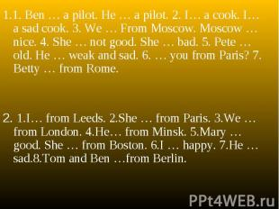 1.1. Ben … a pilot. He … a pilot. 2. I… a cook. I… a sad cook. 3. We … From Mosc