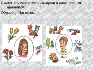Скажи, как Каte и Mark говорят о том, что им нравится.Образец:I like roses.