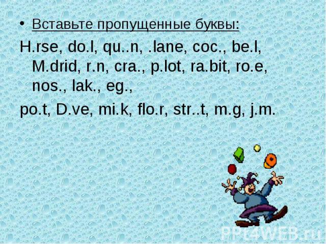 Вставьте пропущенные буквы:H.rse, do.l, qu..n, .lane, coc., be.l, M.drid, r.n, cra., p.lot, ra.bit, ro.e, nos., lak., eg.,po.t, D.ve, mi.k, flo.r, str..t, m.g, j.m.