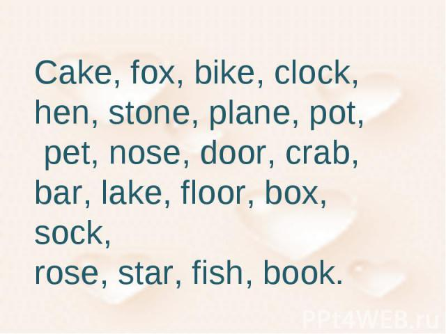 Cake, fox, bike, clock, hen, stone, plane, pot, pet, nose, door, crab, bar, lake, floor, box, sock, rose, star, fish, book.