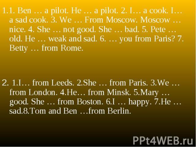 1.1. Ben … a pilot. He … a pilot. 2. I… a cook. I… a sad cook. 3. We … From Moscow. Moscow … nice. 4. She … not good. She … bad. 5. Pete … old. He … weak and sad. 6. … you from Paris? 7. Betty … from Rome.2. 1.I… from Leeds. 2.She … from Paris. 3.We…