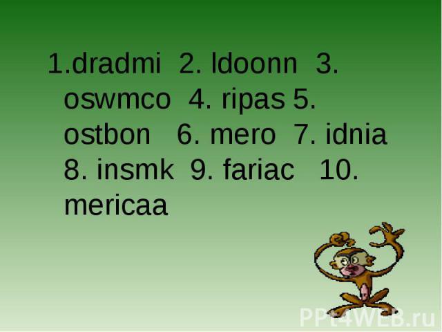 dradmi 2. ldoonn 3. oswmco 4. ripas 5. ostbon 6. mero 7. idnia 8. insmk 9. fariac 10. mericaa