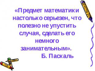 «Предмет математики настолько серьезен, что полезно не упустить случая, сделать