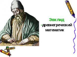 Эвклид -древнегреческий математик