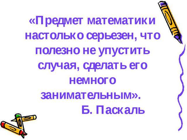 «Предмет математики настолько серьезен, что полезно не упустить случая, сделать его немного занимательным». Б. Паскаль