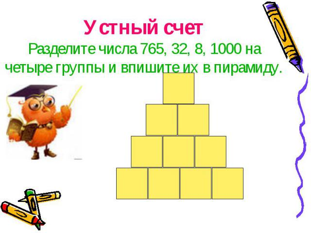 Устный счетРазделите числа 765, 32, 8, 1000 на четыре группы и впишите их в пирамиду.