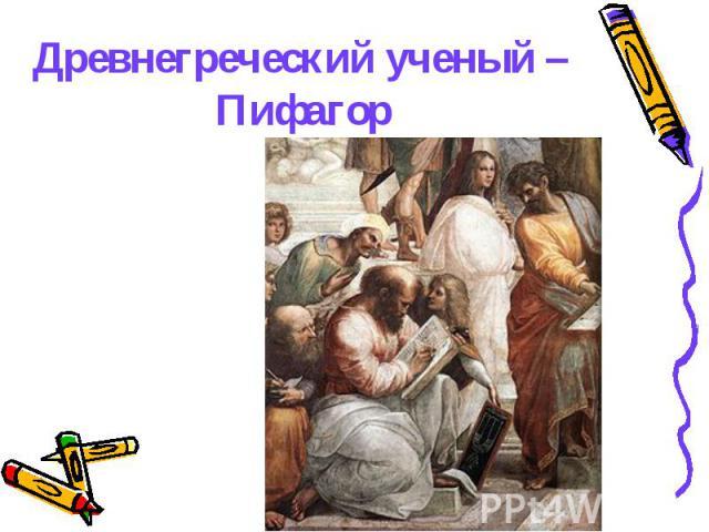 Древнегреческий ученый – Пифагор