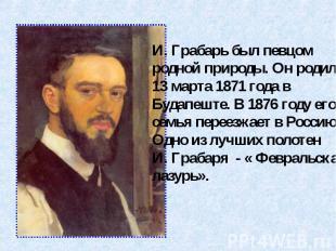 И. Грабарь был певцомродной природы. Он родился13 марта 1871 года в Будапеште. В