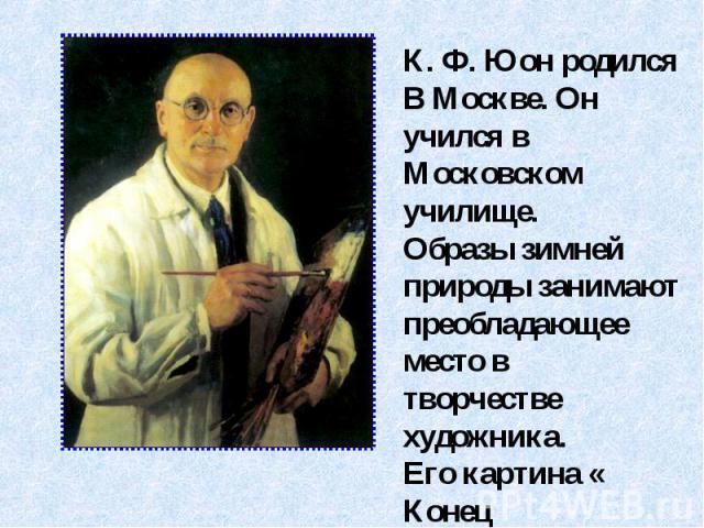 К. Ф. Юон родился В Москве. Он учился вМосковском училище.Образы зимней природы занимают преобладающее место в творчестве художника.Его картина « Конец зимы. Полдень.»отмечена радостным, бодрым ощущением жизни.