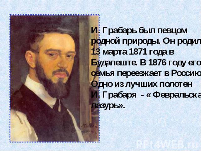 И. Грабарь был певцомродной природы. Он родился13 марта 1871 года в Будапеште. В 1876 году егосемья переезжает в Россию.Одно из лучших полотенИ. Грабаря - « Февральская лазурь».