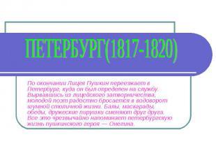 Петербург(1817-1820) По окончании Лицея Пушкин переезжает в Петербург, куда он б