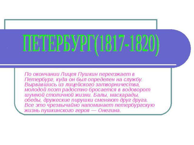 Петербург(1817-1820) По окончании Лицея Пушкин переезжает в Петербург, куда он был определен на службу. Вырвавшись из лицейского затворничества, молодой поэт радостно бросается в водоворот шумной столичной жизни. Балы, маскарады, обеды, дружеские пи…
