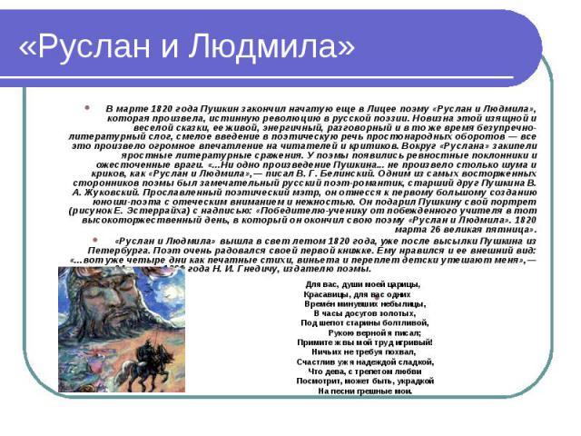 «Руслан и Людмила»В марте 1820 года Пушкин закончил начатую еще в Лицее поэму «Руслан и Людмила», которая произвела, истинную революцию в русской поэзии. Новизна этой изящной и веселой сказки, ее живой, энергичный, разговорный и в то же время безупр…