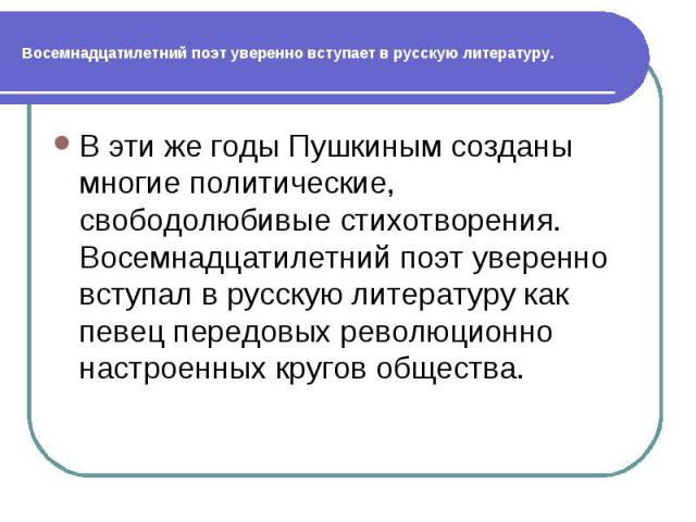 Восемнадцатилетний поэт уверенно вступает в русскую литературу.В эти же годы Пушкиным созданы многие политические, свободолюбивые стихотворения. Восемнадцатилетний поэт уверенно вступал в русскую литературу как певец передовых революционно настроенн…