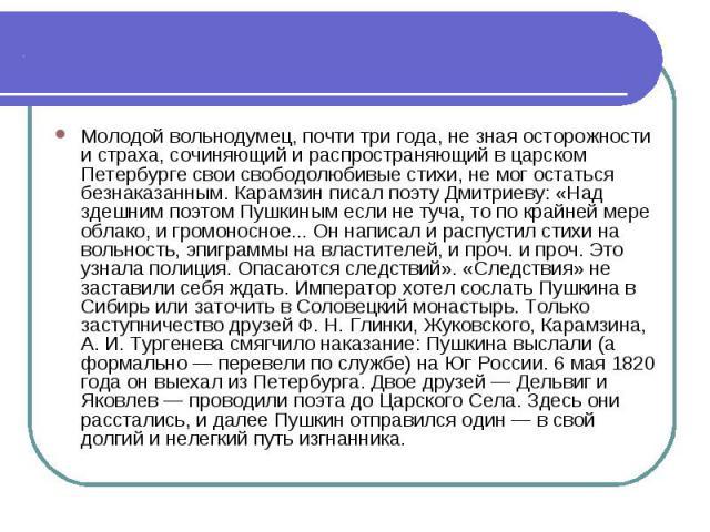 Молодой вольнодумец, почти три года, не зная осторожности и страха, сочиняющий и распространяющий в царском Петербурге свои свободолюбивые стихи, не мог остаться безнаказанным. Карамзин писал поэту Дмитриеву: «Над здешним поэтом Пушкиным если не туч…