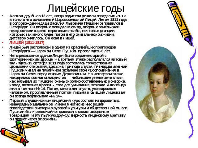 Лицейские годыАлександру было 12 лет, когда родители решили определить сына в только что основанный Царскосельский Лицей. Летом 1811 года в сопровождении дяди Василия Львовича Пушкин отправился в Петербург. Он впервые покидал Москву, впервые замельк…