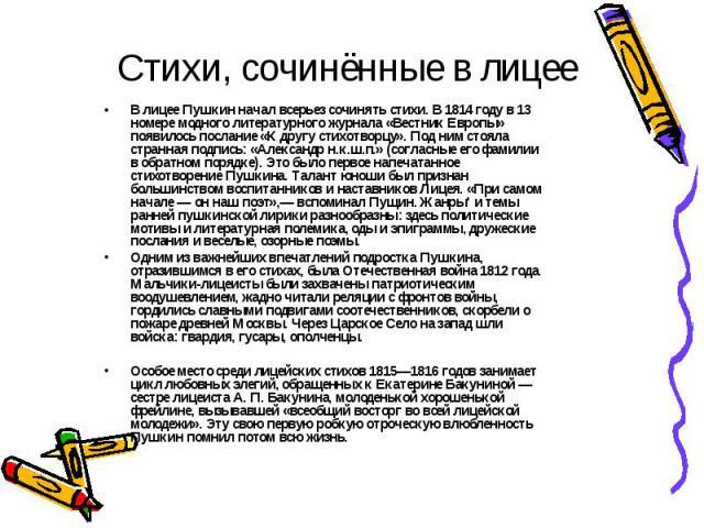 Стихи, сочинённые в лицееВ лицее Пушкин начал всерьез сочинять стихи. В 1814 году в 13 номере модного литературного журнала «Вестник Европы» появилось послание «К другу стихотворцу». Под ним стояла странная подпись: «Александр н.к.ш.п.» (согласные е…