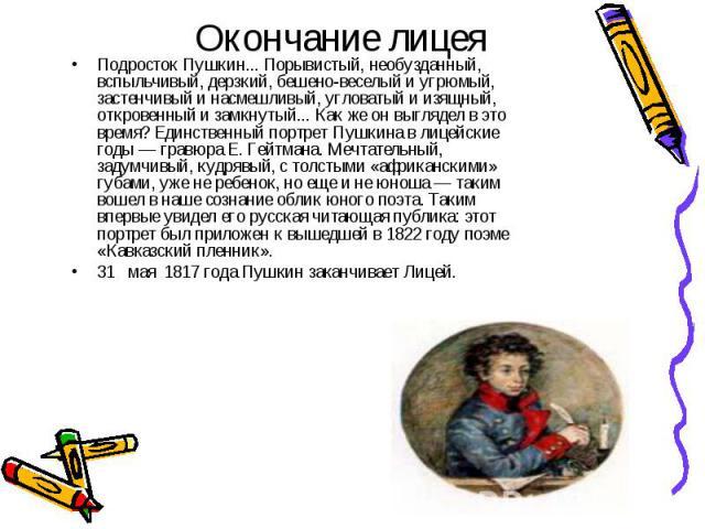 Окончание лицеяПодросток Пушкин... Порывистый, необузданный, вспыльчивый, дерзкий, бешено-веселый и угрюмый, застенчивый и насмешливый, угловатый и изящный, откровенный и замкнутый... Как же он выглядел в это время? Единственный портрет Пушкина в ли…