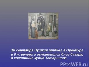 18 сентября Пушкин прибыл в Оренбург в 6 ч. вечера и остановился близ базара, в