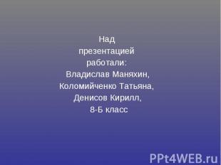 Над презентацией работали: Владислав Маняхин, Коломийченко Татьяна, Денисов Кири