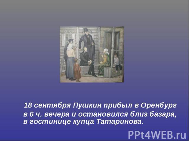 18 сентября Пушкин прибыл в Оренбург в 6 ч. вечера и остановился близ базара, в гостинице купца Татаринова.