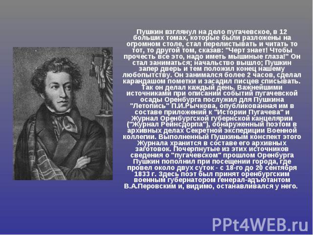 Пушкин взглянул на дело пугачевское, в 12 больших томах, которые были разложены на огромном столе, стал перелистывать и читать то тот, то другой том, сказав: