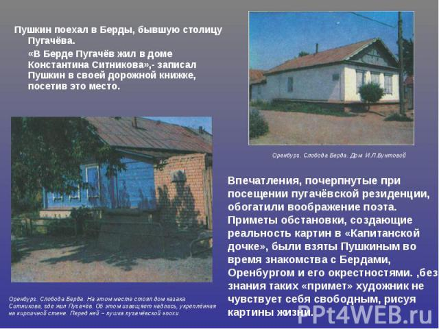 Пушкин поехал в Берды, бывшую столицу Пугачёва. «В Берде Пугачёв жил в доме Константина Ситникова»,- записал Пушкин в своей дорожной книжке, посетив это место.Впечатления, почерпнутые при посещении пугачёвской резиденции, обогатили воображение поэта…