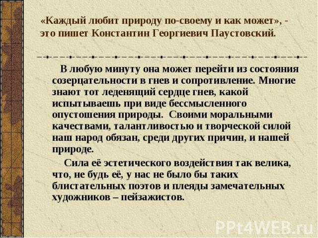 «Каждый любит природу по-своему и как может», - это пишет Константин Георгиевич Паустовский. В любую минуту она может перейти из состояния созерцательности в гнев и сопротивление. Многие знают тот леденящий сердце гнев, какой испытываешь при виде бе…