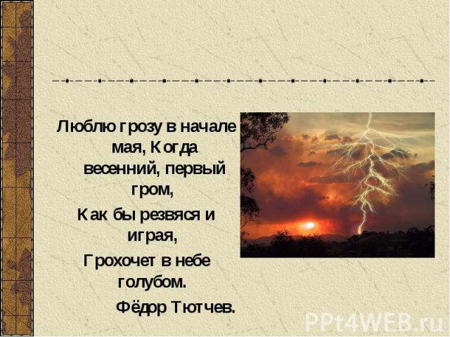 Люблю грозу в начале мая, Когда весенний, первый гром, Как бы резвяся и играя, Грохочет в небе голубом. Фёдор Тютчев.