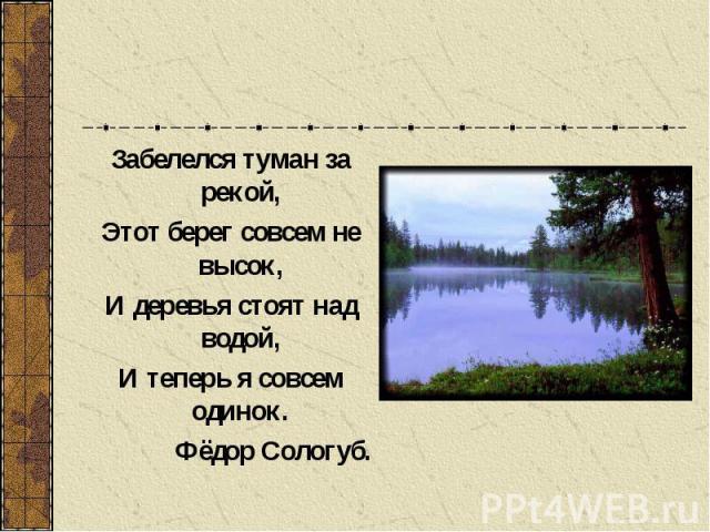 Забелелся туман за рекой, Этот берег совсем не высок, И деревья стоят над водой, И теперь я совсем одинок. Фёдор Сологуб.