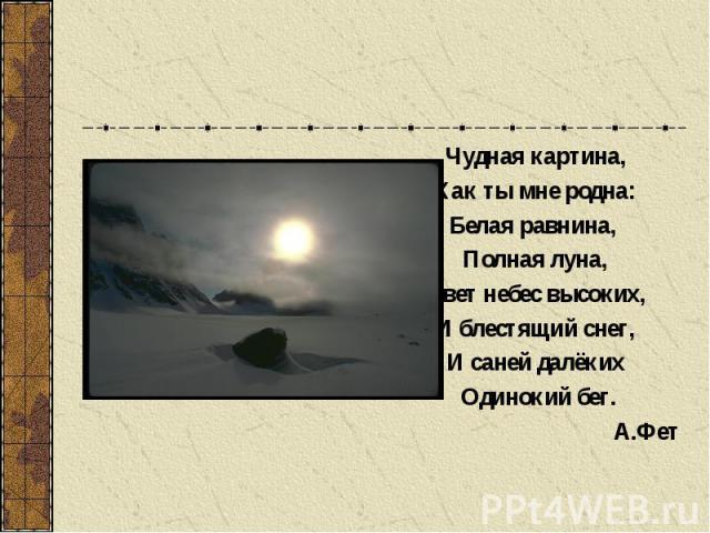 Чудная картина, Как ты мне родна: Белая равнина, Полная луна, Свет небес высоких, И блестящий снег, И саней далёких Одинокий бег.А.Фет