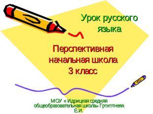 Урок русского языка Перспективная начальная школа 3 класс МОУ « Идрицкая средняя