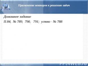 Применение векторов к решению задачДомашнее заданиеП.84, № 789, 790, 791; устно