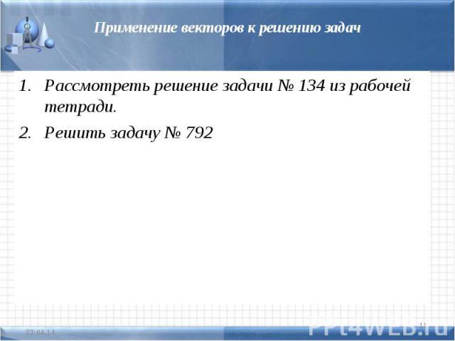 Применение векторов к решению задачРассмотреть решение задачи № 134 из рабочей тетради.Решить задачу № 792