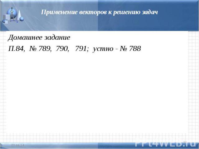 Применение векторов к решению задачДомашнее заданиеП.84, № 789, 790, 791; устно - № 788