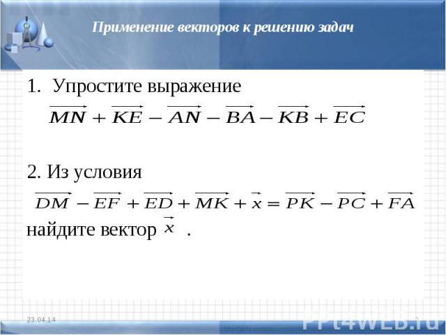 Применение векторов к решению задачУпростите выражение2. Из условия найдите вектор .