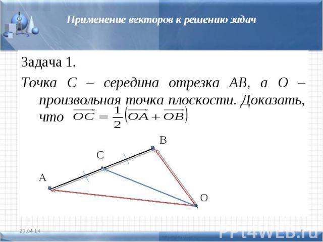 Применение векторов к решению задачЗадача 1.Точка С – середина отрезка АВ, а О – произвольная точка плоскости. Доказать, что