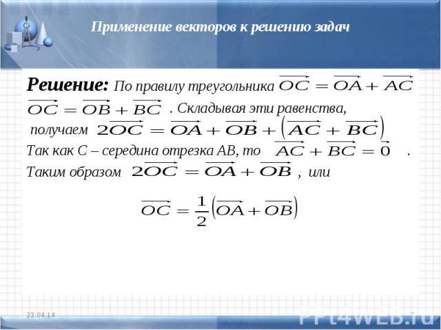 Применение векторов к решению задачРешение: По правилу треугольника . Складывая эти равенства, получаем Так как С – середина отрезка АВ, то .Таким образом , или
