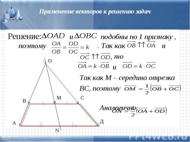Применение векторов к решению задачРешение: и подобны по 1 признаку , поэтому . Так как и , то и Так как М – середина отрезка ВС, поэтому Аналогично,