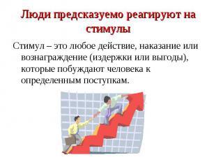 Люди предсказуемо реагируют на стимулыСтимул – это любое действие, наказание или