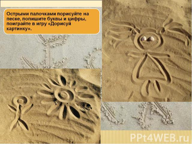 Острыми палочками порисуйте на песке, попишите буквы и цифры, поиграйте в игру «Дорисуй картинку».