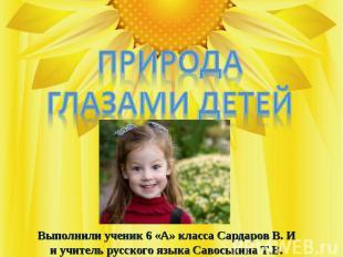 Природа глазами детей Выполнили ученик 6 «А» класса Сардаров В. И и учитель русс