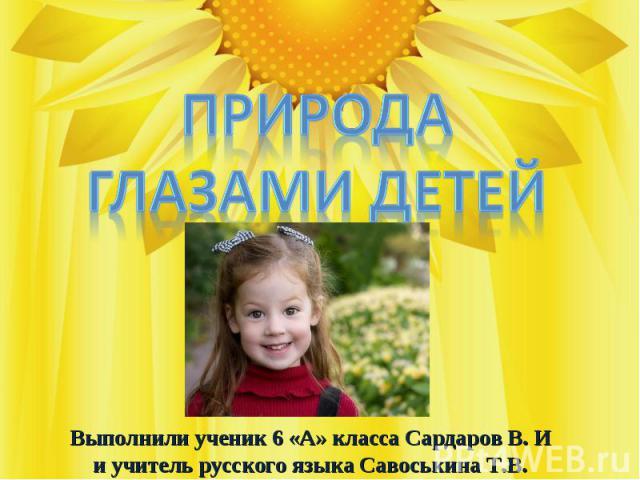 Природа глазами детей Выполнили ученик 6 «А» класса Сардаров В. И и учитель русского языка Савоськина Т.В.