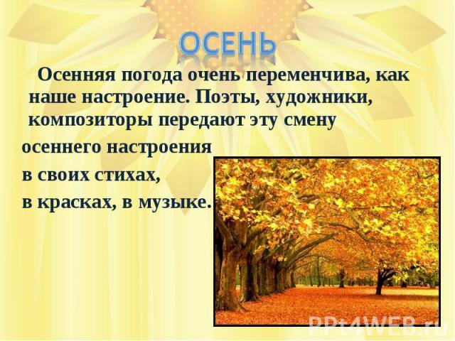 Осень Осенняя погода очень переменчива, как наше настроение. Поэты, художники, композиторы передают эту смену осеннего настроения в своих стихах, в красках, в музыке.