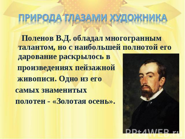Природа глазами художника Поленов В.Д. обладал многогранным талантом, но с наибольшей полнотой его дарование раскрылось в произведениях пейзажной живописи. Одно из его самых знаменитых полотен - «Золотая осень».
