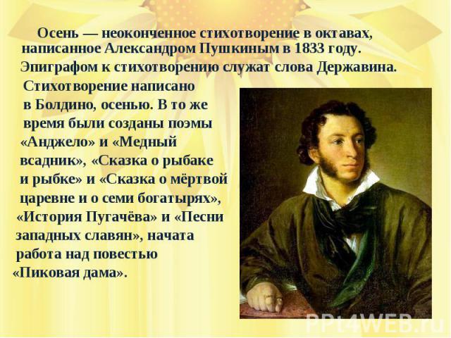 Осень— неоконченное стихотворение в октавах, написанное Александром Пушкиным в 1833 году. Эпиграфом к стихотворению служат слова Державина. Стихотворение написано в Болдино, осенью. В то же время были созданы поэмы «Анджело» и «Медный всадник», «Ск…