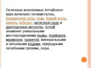 Полезные ископаемые Алтайского края включают полиметаллы, поваренную соль, соду,