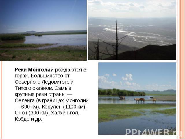 Реки Монголии рождаются в горах. Большинство от Северного Ледовитого и Тихого океанов. Самые крупные реки страны — Селенга (в границах Монголии — 600 км), Керулен (1100 км), Онон (300 км), Халхин-гол, Кобдо и др.