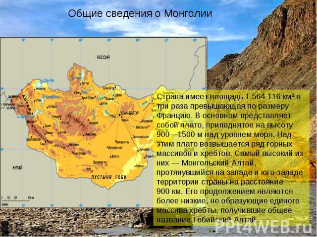 Общие сведения о Монголии Страна имеет площадь 1 564 116 км² в три раза превышающая по размеру Францию. В основном представляет собой плато, приподнятое на высоту 900—1500м над уровнем моря. Над этим плато возвышается ряд горных массивов и хребтов.…
