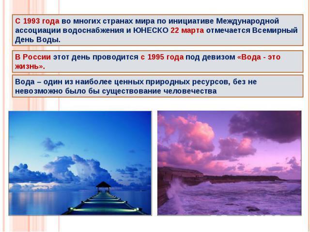 С 1993 года во многих странах мира по инициативе Международной ассоциации водоснабжения и ЮНЕСКО 22 марта отмечается Всемирный День Воды. В России этот день проводится с 1995 года под девизом «Вода - это жизнь».Вода – один из наиболее ценных природн…